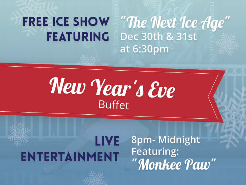 Free Ice Show Featuring The Next Ice Age Dec 30th & 31st at 6:30pm. CLick here to open the New Years Eve buffet Menu.